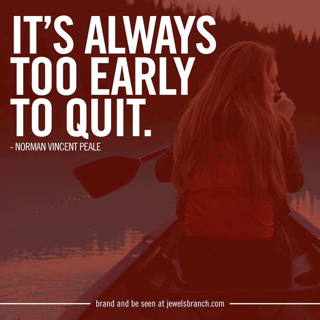 Too Early To Quit